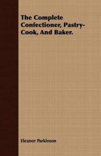 The Complete Confectioner, Pastry-cook, and Baker.