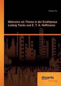 Wahnsinn ALS Thema in Der Erzahlprosa Ludwig Tiecks Und E. T. A. Hoffmanns