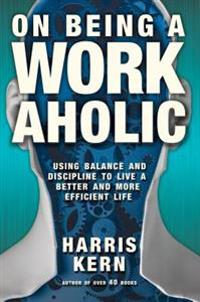 On Being a Workaholic: Using Balance and Discipline to Live a More Efficient Life