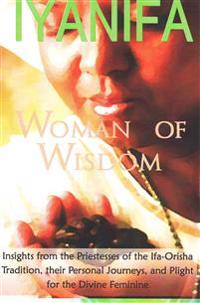 Iyanifa Woman of Wisdom: Insights from the Priestesses of the Ifa Orisha Tradition, Their Stories and Plight for the Divine Feminine