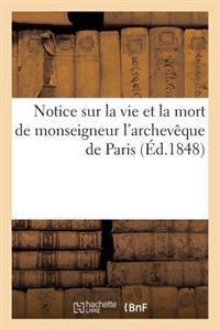 Notice Sur La Vie Et La Mort de Monseigneur L'Archeveque de Paris, Contenant: Sa Biographie