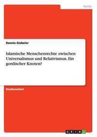 Islamische Menschenrechte Zwischen Universalismus Und Relativismus. Ein Gordischer Knoten?