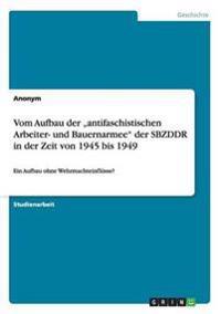 Vom Aufbau Der -Antifaschistischen Arbeiter- Und Bauernarmee Der Sbzddr in Der Zeit Von 1945 Bis 1949