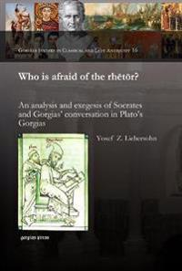 Who Is Afraid of the Rhetor? an Analysis and Exegesis of Socrates and Gorgias' Conversation in Plato's Gorgias