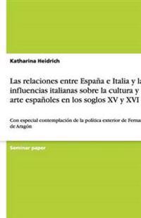 Las Relaciones Entre Espana E Italia y Las Influencias Italianas Sobre La Cultura y El Arte Espanoles En Los Soglos XV y XVI