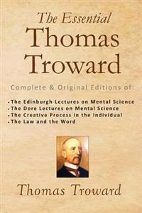 The Essential Thomas Troward: Complete & Original Editions of the Edinburgh Lectures on Mental Science, the Dore Lectures on Mental Science, the Cre