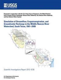 Simulation of Streamflow, Evapotranspiration, and Groundwater Recharge in the Middle Nueces River Watershed, South Texas, 1961?2008