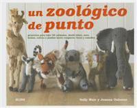 Un Zoologico de Punto: Proyectos Para Tejer 25 Animales, Desde Lobos, Osos, Leones, Cebras y Pandas Hasta Canguros, Focas y Camellos
