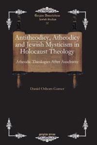 Antitheodicy, Atheodicy and Jewish Mysticism in Holocaust Theology
