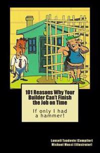 101 Reasons Why Your Builder Can't Finish the Job on Time: If Only I Had a Hammer!
