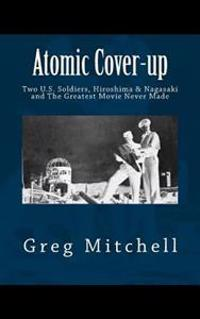 Atomic Cover-Up: Two U.S. Soldiers, Hiroshima & Nagasaki, and the Greatest Movie Never Made
