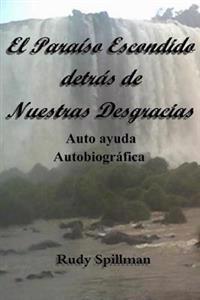 El Paraiso Escondido Detras de Nuestras Desgracias (Autoayuda Autobiografica)