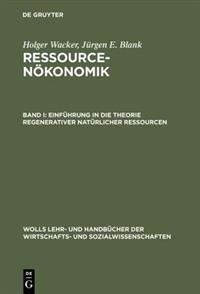 Ressourcenokonomik, Band I, Einfuhrung in Die Theorie Regenerativer Naturlicher Ressourcen