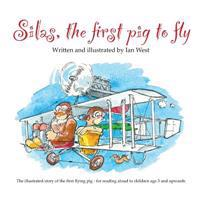 Silas, the First Pig to Fly: The Fully Illustrated Story of Silas, the First Pig to Fly, for Reading Aloud to Children from Age Three Upwards.