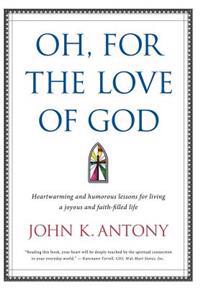 Oh, for the Love of God: Heartwarming and Humorous Lessons for Living a Joyous and Faith-Filled Life