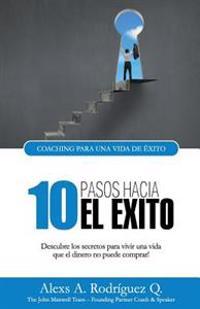 10 Pasos Hacia El Exito: Descubre Los Secretos Para Vivir Una Vida Que El Dinero No Puede Comprar