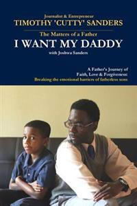 The Matters of a Father: I Want My Daddy by Timothy 'Cutty' Sanders