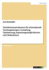 Distributionsstrukturen Fur Schwankende Sendungsmengen. Gestaltung, Optimierung, Anpassungsmoglichkeiten Und Massnahmen