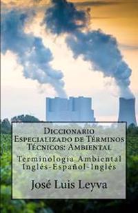 Diccionario Especializado de Terminos Tecnicos: Ambiental: Terminologia Ambiental Ingles-Espanol-Ingles