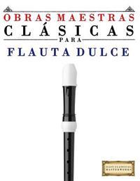 Obras Maestras Clasicas Para Flauta Dulce: Piezas Faciles de Bach, Beethoven, Brahms, Handel, Haydn, Mozart, Schubert, Tchaikovsky, Vivaldi y Wagner