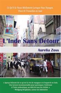 L'Inde Sans Detour: Ce Qu'il Se Passe Reellement Lorsque Vous Voyagez, Vivez Et Travaillez En Inde