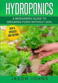 Hydroponics - A Beginners Guide to Growing Food Without Soil: Grow Delicious Fruits and Vegetables Hydroponically in Your Home