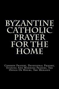Byzantine Catholic Prayer for the Home: Common Prayers, Devotional Prayers, Evening and Morning Prayers, the Office of Hours, the Menaion