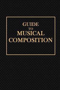 Guide to Musical Composition: For Those Who Wish, in a Short Time, and Without the Aid of a Teacher, to Acquire the Power of Inventing Melodies