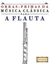 Obras-Primas Da Musica Classica Para a Flauta: Pecas Faceis de Bach, Beethoven, Brahms, Handel, Haydn, Mozart, Schubert, Tchaikovsky, Vivaldi E Wagner
