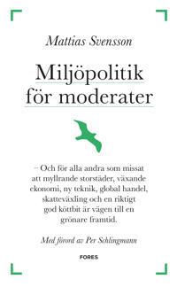 Miljöpolitik för moderater : och för alla andra som missat att myllrande storstäder, växande ekonomi, ny teknik, global handel, skatteväxling och en riktigt god köttbit är vägen till en grönare framtid