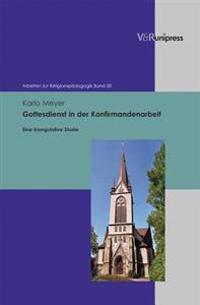 Gottesdienst in Der Konfirmandenarbeit: Eine Triangulative Studie