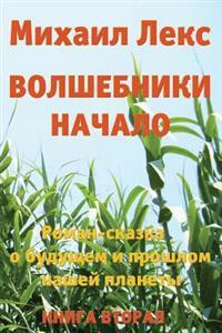 Volshebniki. Nachalo. Kniga 2 [Wizards. Beginning. Book 2] (Russian Edition).: Roman-Skazka O Budushhem I Proshlom Nashey Planety [ Novel-Fairytale ab