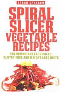 Spiral Slicer Vegetable Recipes: For Yummy and Easy Paleo, Gluten Free and Weight Loss Diets