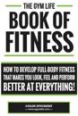 Gym Life Book of Fitness: How to Develop Full-Body Fitness That Makes You Look, Feel and Perform Better at Everything!