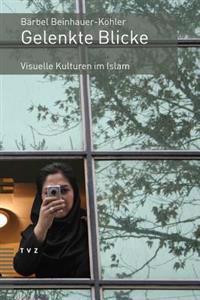 Gelenkte Blicke: Visuelle Kulturen Im Islam