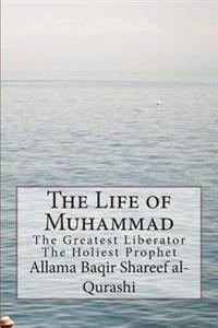 The Life of Muhammad: The Greatest Liberator the Holiest Prophet