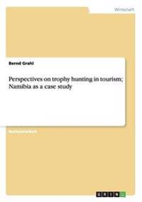 Perspectives on Trophy Hunting in Tourism; Namibia as a Case Study