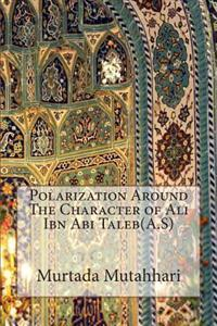 Polarization Around the Character of Ali Ibn ABI Taleb(a.S)
