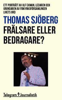 Frälsare eller bedragare? : ett porträtt av Ulf Ekman, ledaren och grundaren av frikyrkoförsamlingen Livets Ord
