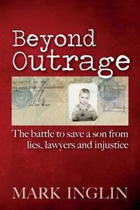 Beyond Outrage: The Battle to Save a Son from Lies, Lawyers and Injustice