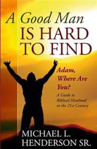 A Good Man Is Hard to Find: Adam, Where Are You? a Guide to Biblical Manhood in the 21st Century