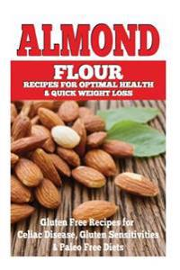 Almond Flour Recipes for Optimal Health and Quick Weight Loss: Gluten Free Recipes for Celiac Disease, Gluten Sensitivities, and Paleo Diets