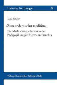 Zum Andern Soltu Meditirn: Die Meditationspraktiken in Der Padagogik August Hermann Franckes