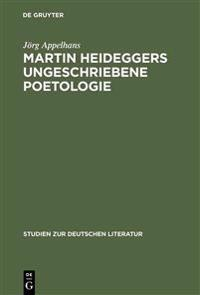 Martin Heideggers Ungeschriebene Poetologie
