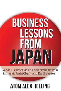 Business Lessons from Japan: What I Learned as an Entrepreneur from Samurai, Sushi Chefs, and Earthquakes