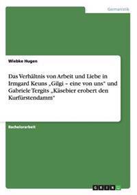 """Das Verhaltnis Von Arbeit Und Liebe in Irmgard Keuns """"Gilgi - Eine Von Uns"""" Und Gabriele Tergits """"Kasebier Erobert Den Kurfurstendamm"""""""