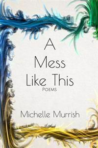 A Mess Like This: Poems