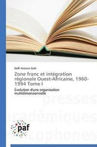 Zone Franc Et Int�gration R�gionale Ouest-Africaine, 1960-1994 Tome I