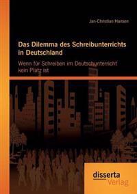 Das Dilemma Des Schreibunterrichts in Deutschland: Wenn Fur Schreiben Im Deutschunterricht Kein Platz Ist