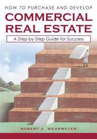 How to Purchase and Develop Commercial Real Estate: A Step by Step Guide for Success